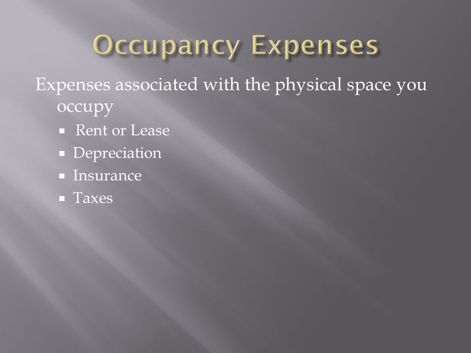 Occupancy Expenses Expenses associated with the physical space you occupy. Rent or Lease. Depreciation.