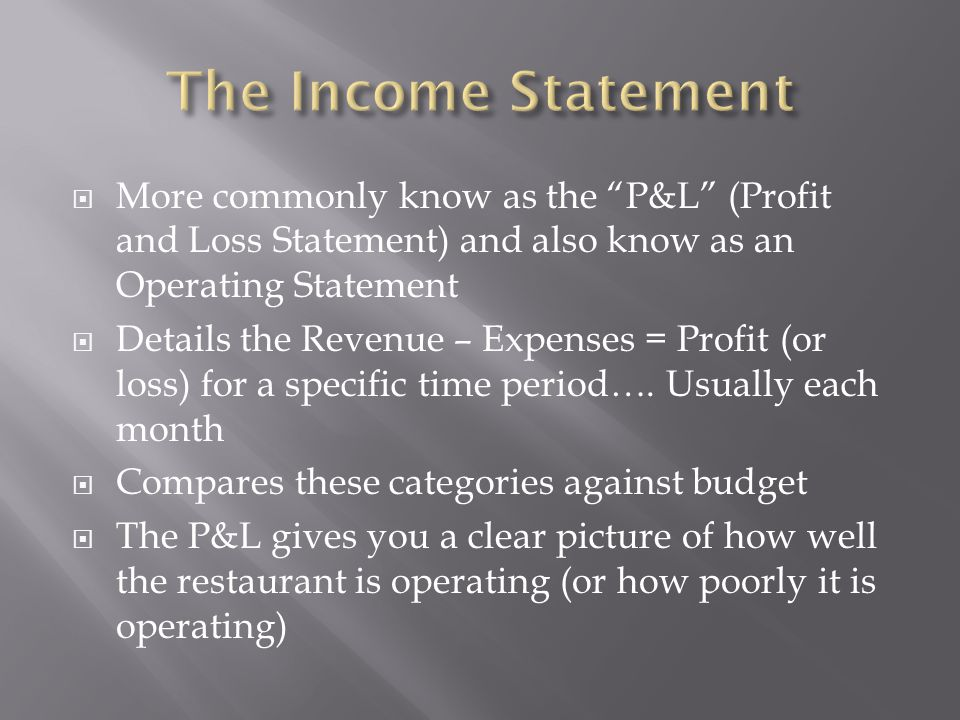 The Income Statement More commonly know as the P&L (Profit and Loss Statement) and also know as an Operating Statement.