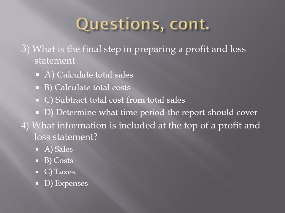 Questions, cont. 3) What is the final step in preparing a profit and loss statement. A) Calculate total sales.