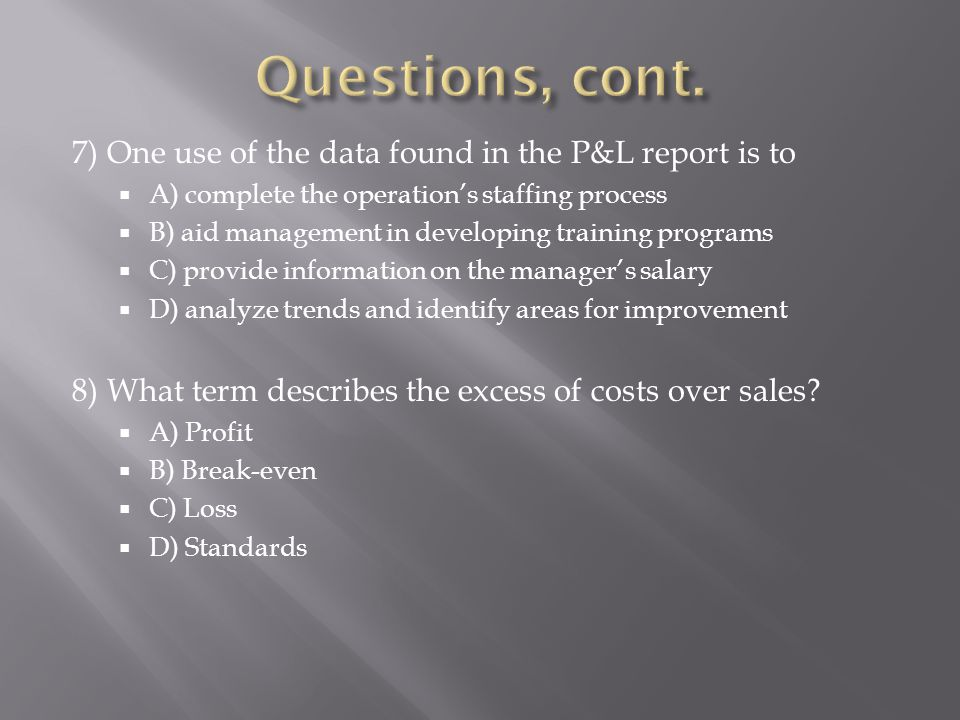 Questions, cont. 7) One use of the data found in the P&L report is to