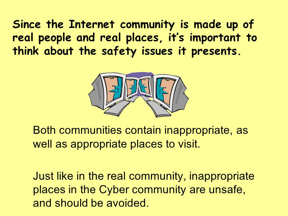 Since the Internet community is made up of real people and real places, it's important to think about the safety issues it presents.