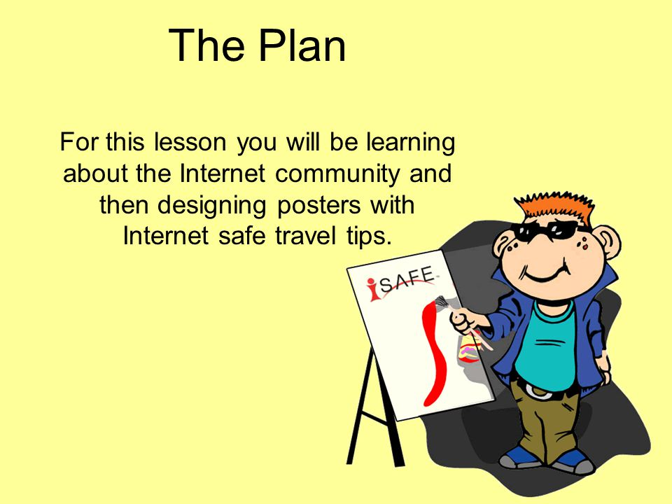The Plan For this lesson you will be learning about the Internet community and then designing posters with Internet safe travel tips.