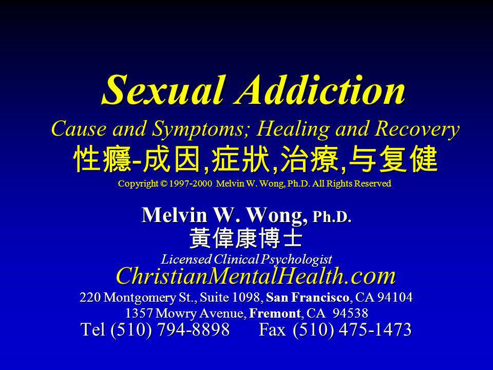 Sexual Addiction Cause and Symptoms; Healing and Recovery 性癮-成因,症狀,治療,与复健 Copyright © 1997-2000 Melvin W. Wong, Ph.D. All Rights Reserved