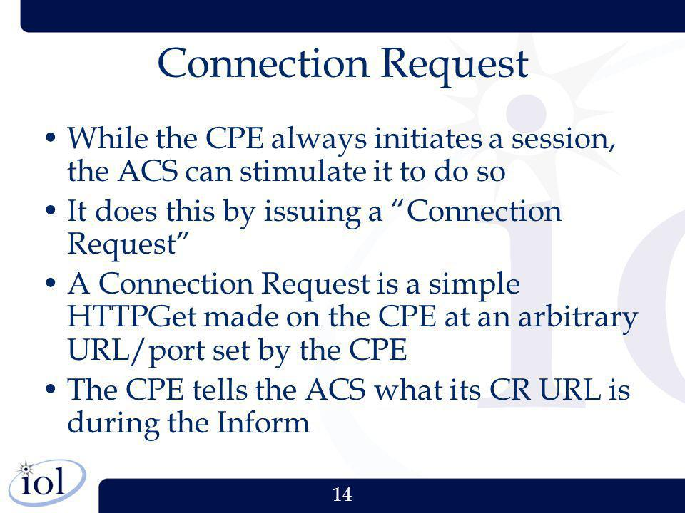 Connection Request While the CPE always initiates a session, the ACS can stimulate it to do so. It does this by issuing a Connection Request