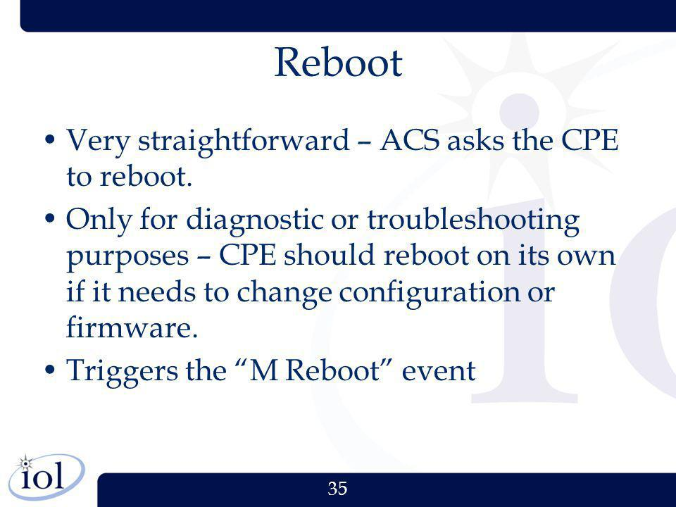 Reboot Very straightforward – ACS asks the CPE to reboot.
