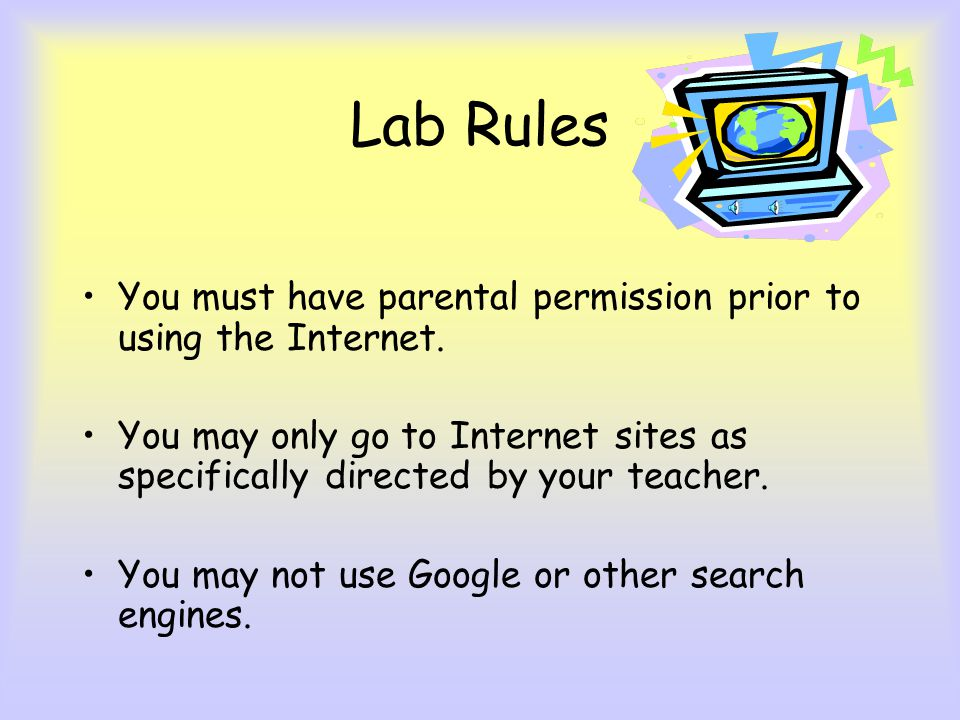 Lab Rules You must have parental permission prior to using the Internet. You may only go to Internet sites as specifically directed by your teacher.
