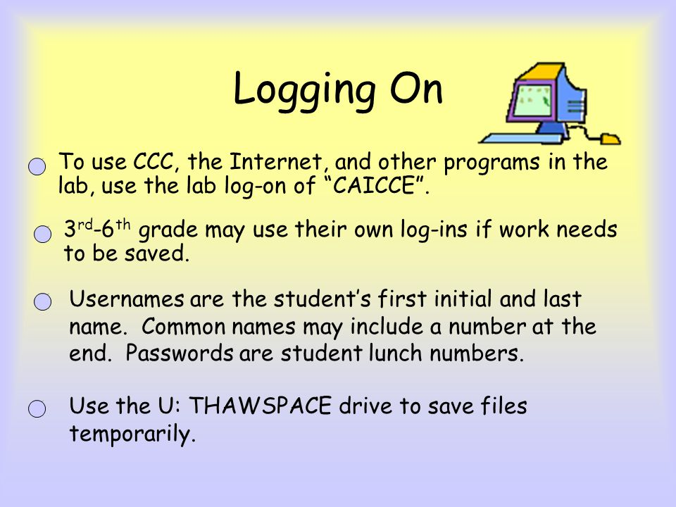 Logging On To use CCC, the Internet, and other programs in the lab, use the lab log-on of CAICCE .
