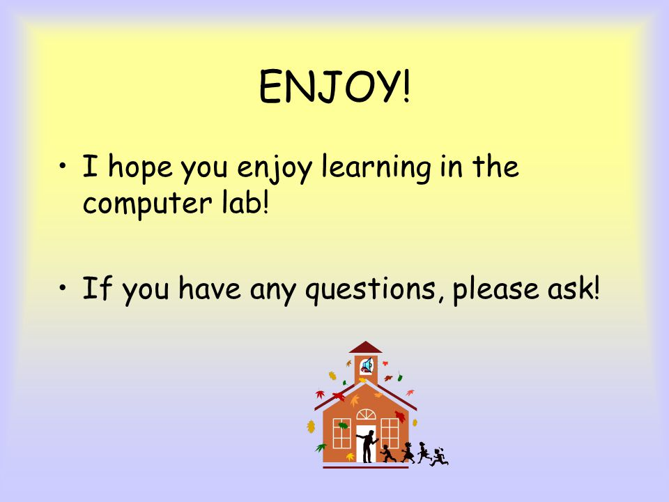 ENJOY! I hope you enjoy learning in the computer lab!