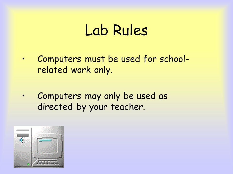 Lab Rules Computers must be used for school-related work only.