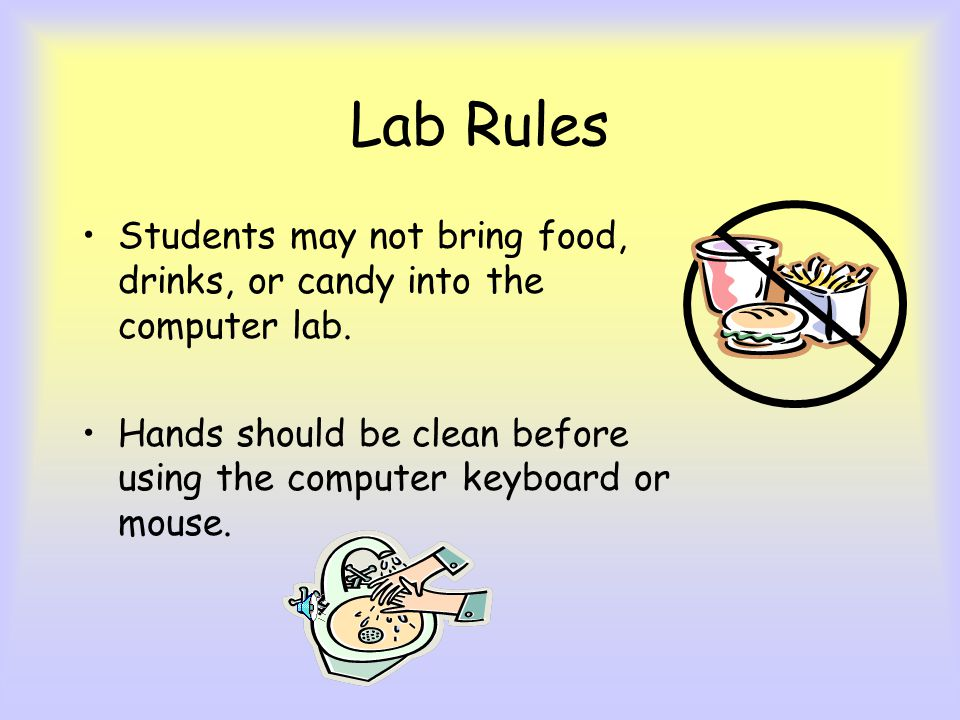 Lab Rules Students may not bring food, drinks, or candy into the computer lab.