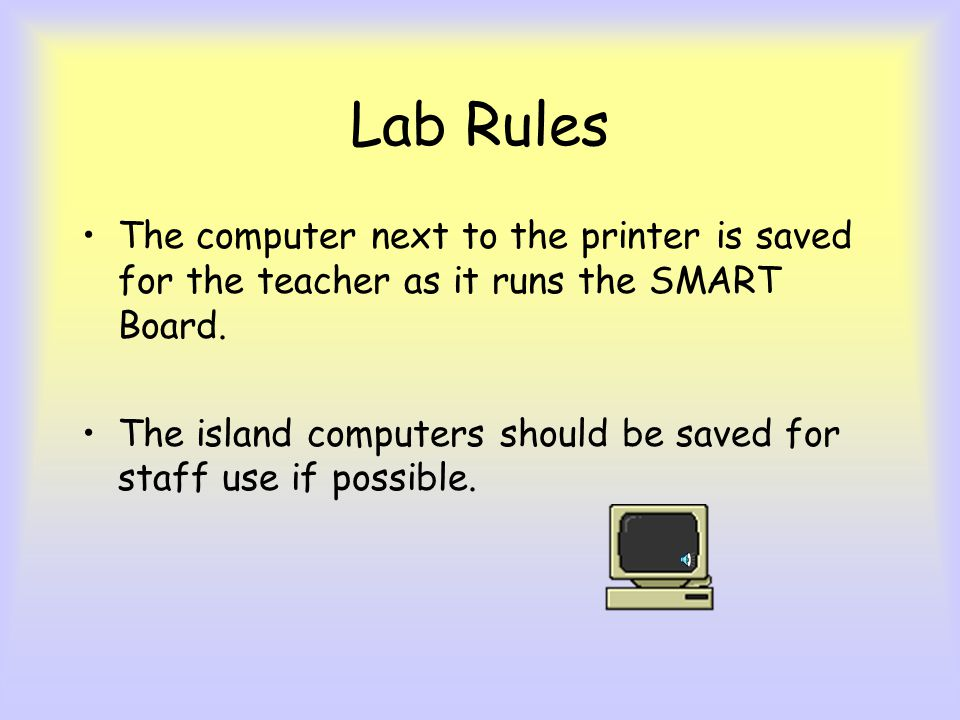Lab Rules The computer next to the printer is saved for the teacher as it runs the SMART Board.