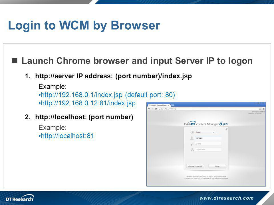 Login to WCM by Browser Launch Chrome browser and input Server IP to logon. http://server IP address: (port number)/index.jsp.