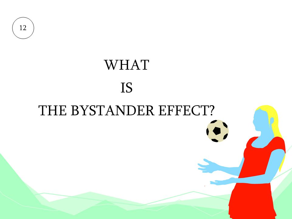 12 WHAT IS THE BYSTANDER EFFECT
