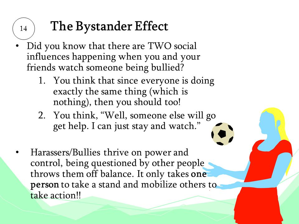 The Bystander Effect 14. Did you know that there are TWO social influences happening when you and your friends watch someone being bullied