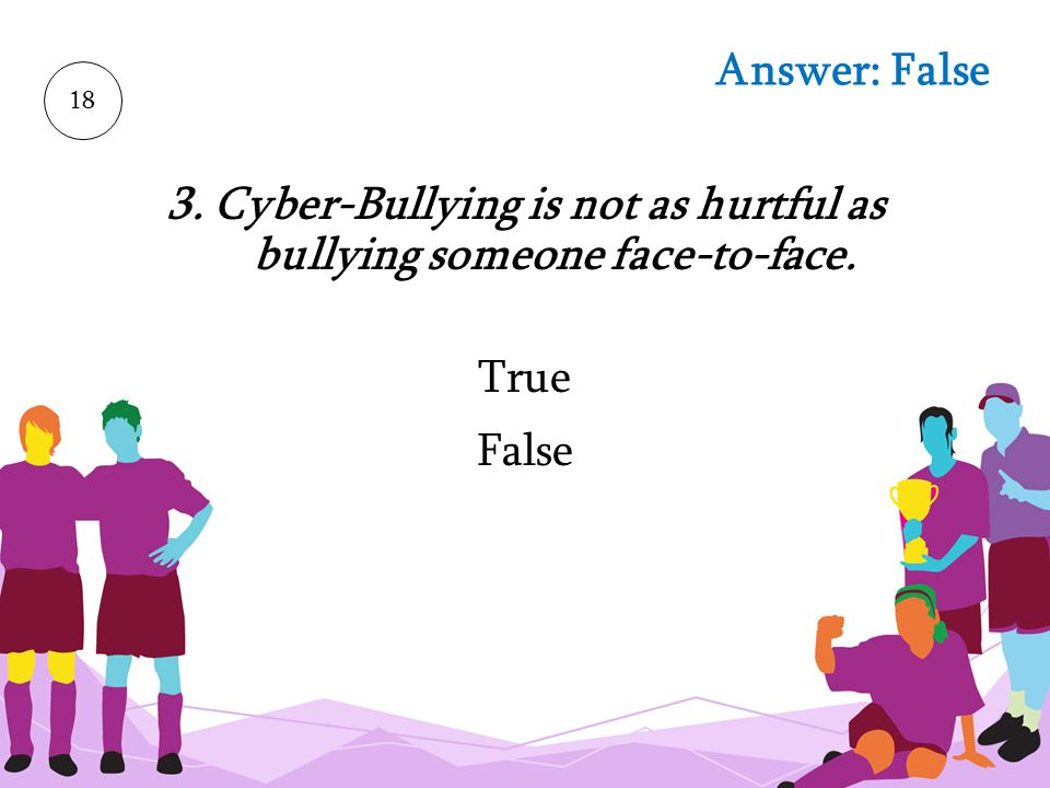 3. Cyber-Bullying is not as hurtful as bullying someone face-to-face.