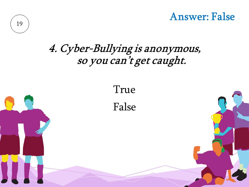 4. Cyber-Bullying is anonymous, so you can't get caught.