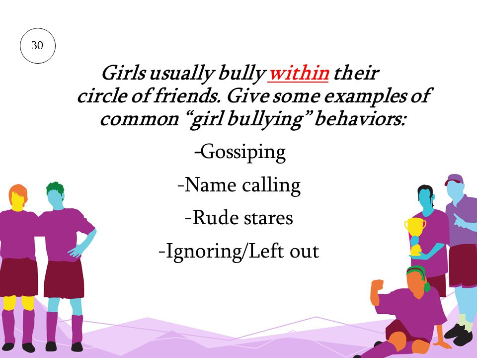 30 Girls usually bully within their circle of friends. Give some examples of common girl bullying behaviors: