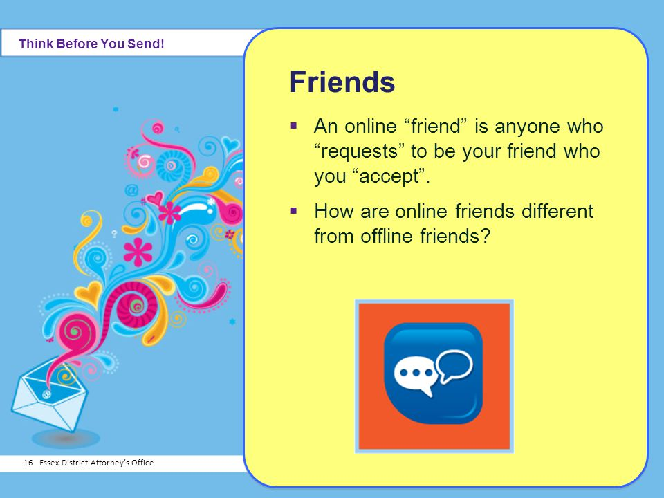 Think Before You Send! Friends. An online friend is anyone who requests to be your friend who you accept .
