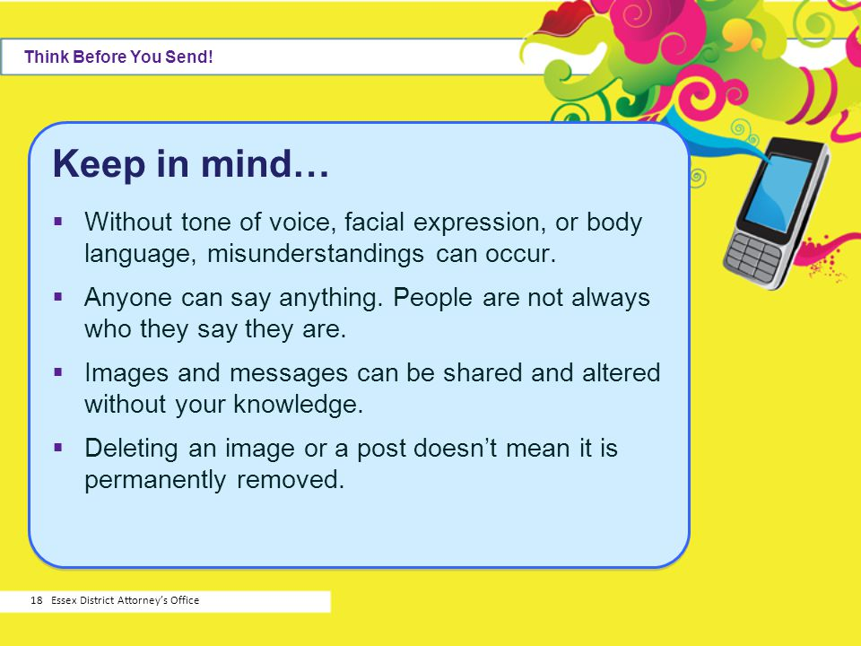 Think Before You Send! Keep in mind… Without tone of voice, facial expression, or body language, misunderstandings can occur.