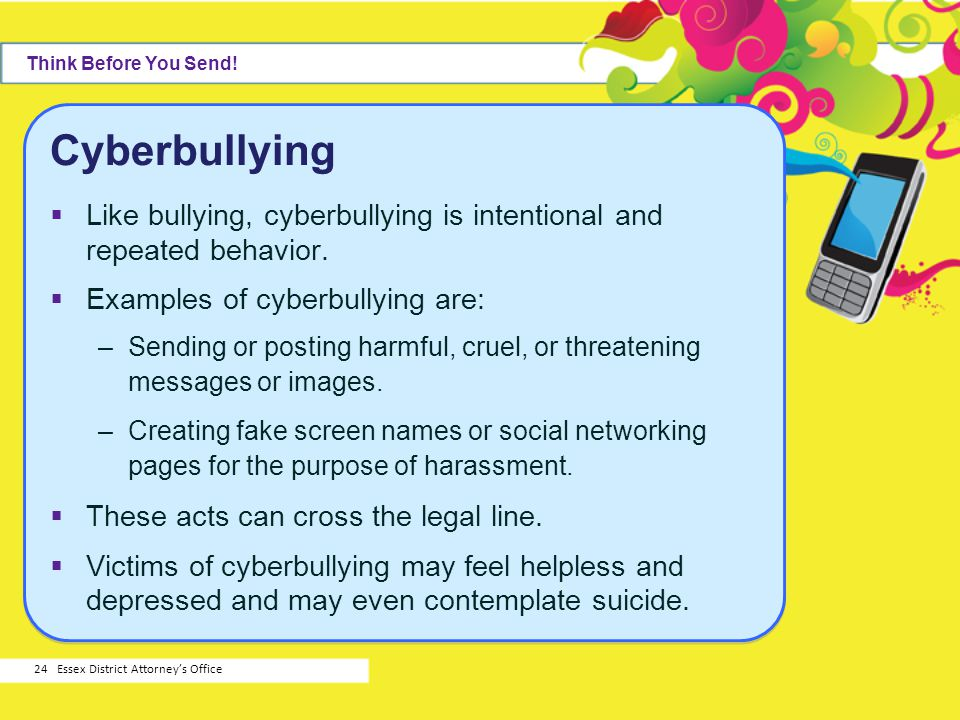Think Before You Send! Cyberbullying. Like bullying, cyberbullying is intentional and repeated behavior.