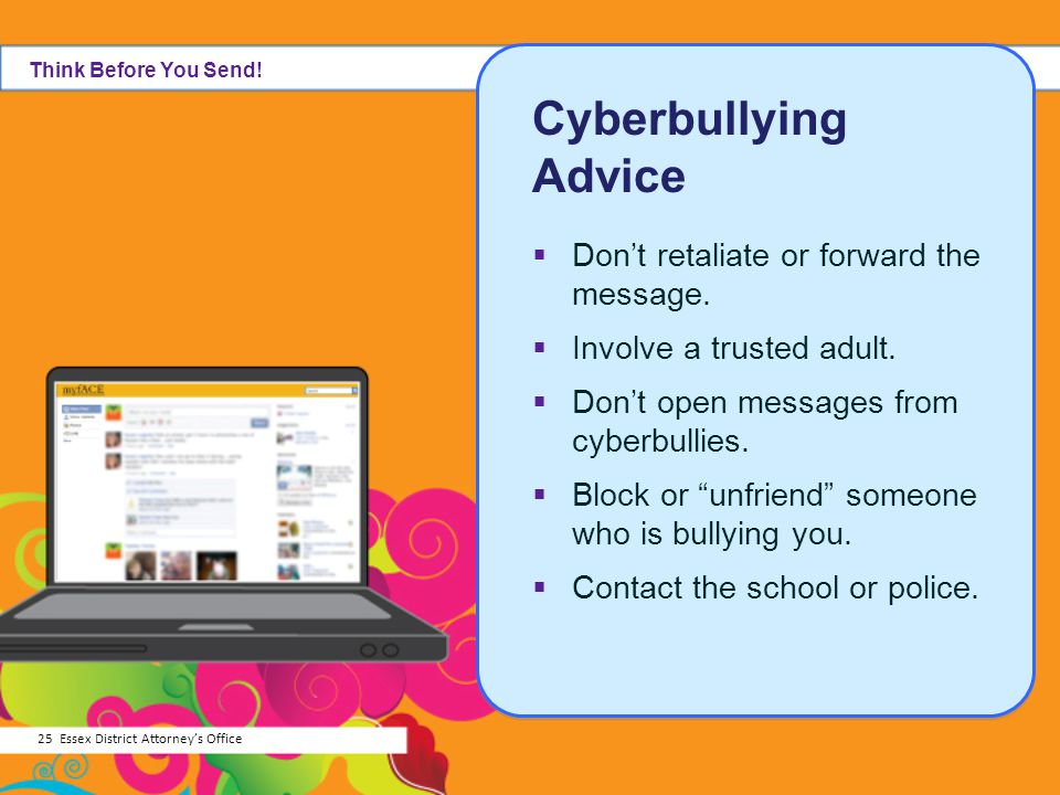Cyberbullying Advice Don't retaliate or forward the message.