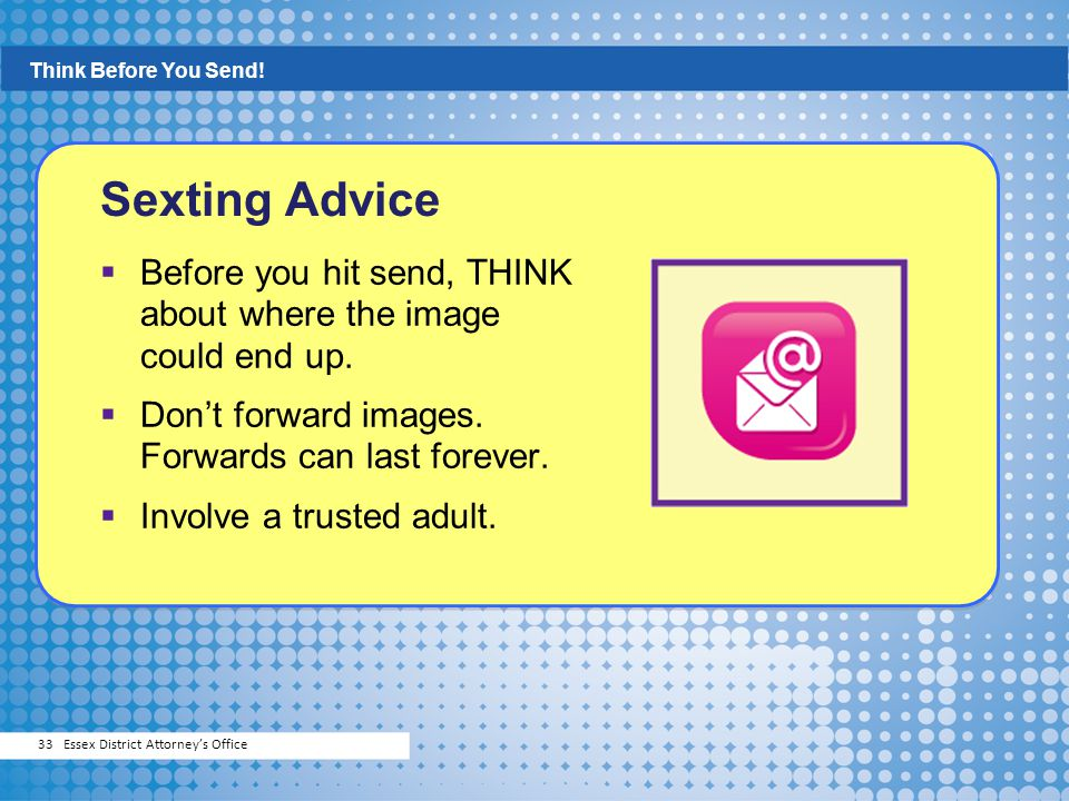 Think Before You Send! Sexting Advice. Before you hit send, THINK about where the image could end up.