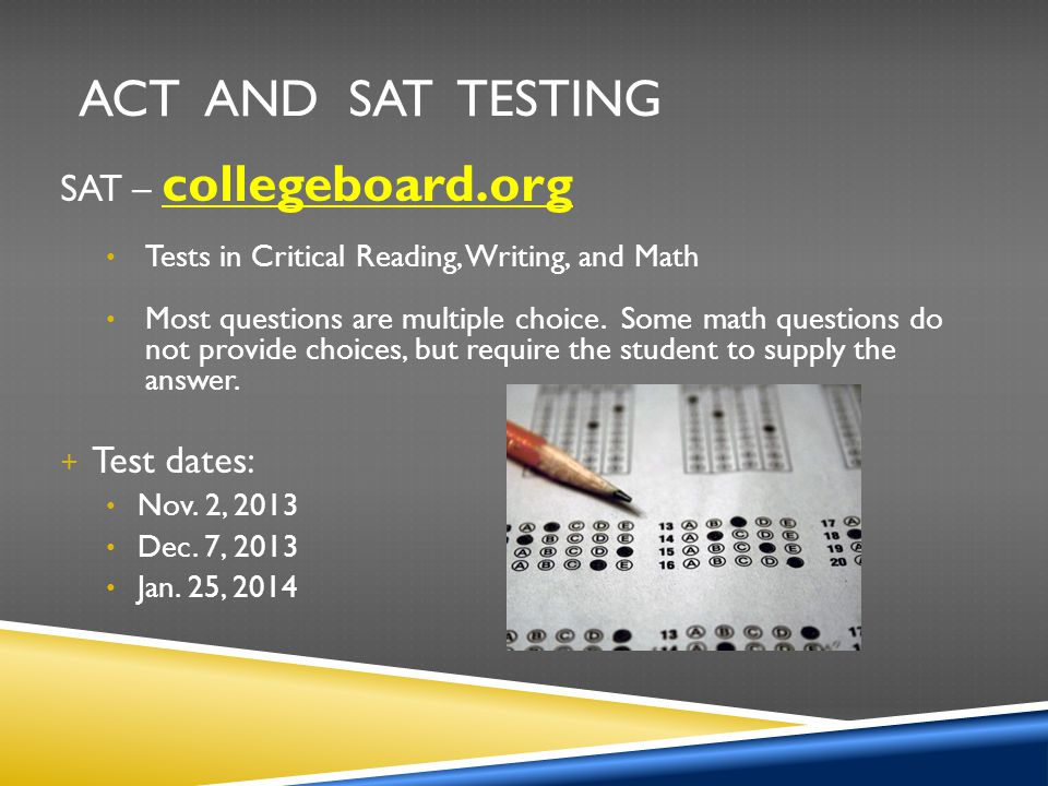 ACT and SAT Testing SAT – collegeboard.org Test dates:
