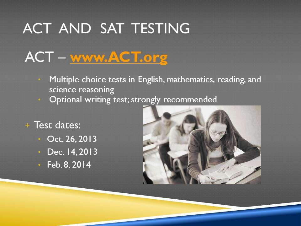 ACT and SAT Testing ACT – www.ACT.org Test dates: