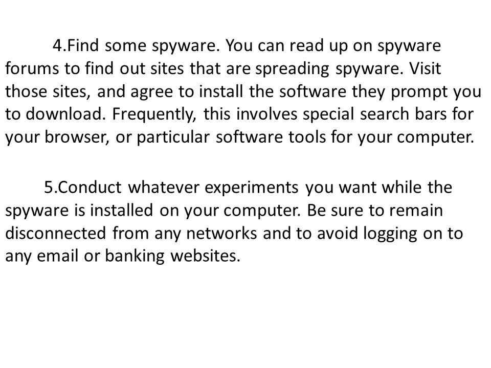 4.Find some spyware. You can read up on spyware forums to find out sites that are spreading spyware. Visit those sites, and agree to install the software they prompt you to download. Frequently, this involves special search bars for your browser, or particular software tools for your computer.