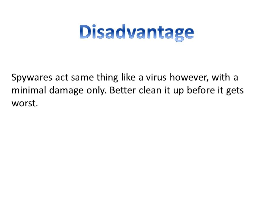 Disadvantage Spywares act same thing like a virus however, with a minimal damage only.