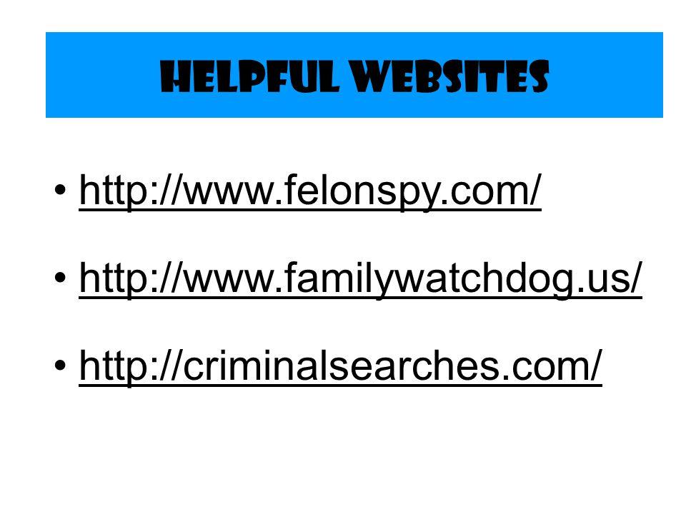 Helpful Websites http://www.felonspy.com/ http://www.familywatchdog.us/ http://criminalsearches.com/