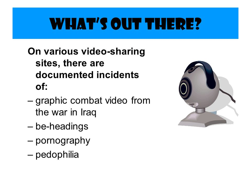 What's Out There On various video-sharing sites, there are documented incidents of: graphic combat video from the war in Iraq.