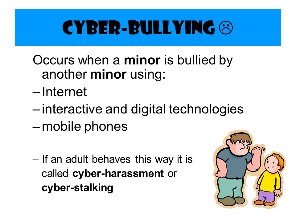 Cyber-bullying  Occurs when a minor is bullied by another minor using: Internet. interactive and digital technologies.