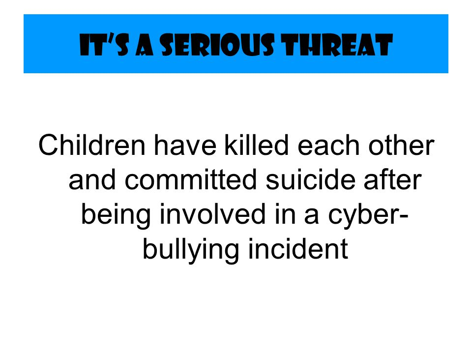 It's a Serious Threat Children have killed each other and committed suicide after being involved in a cyber-bullying incident.