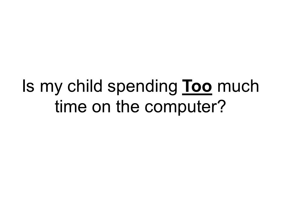 Is my child spending Too much time on the computer