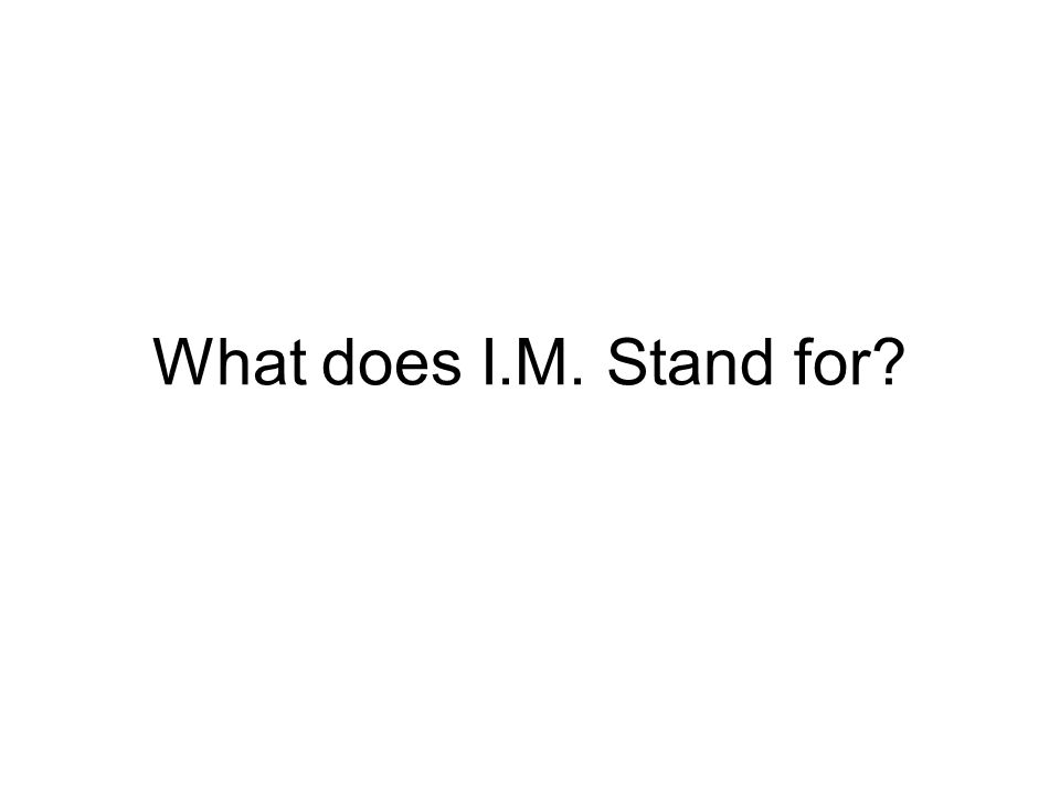 What does I.M. Stand for