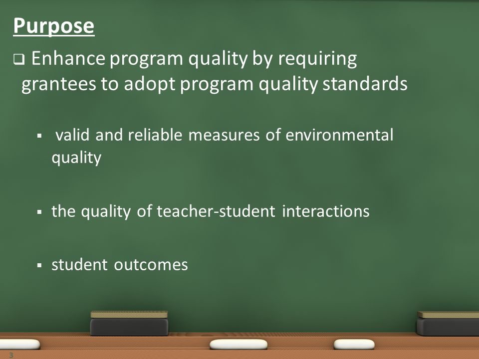 Purpose Enhance program quality by requiring grantees to adopt program quality standards. valid and reliable measures of environmental quality.