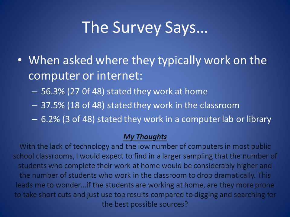 The Survey Says… When asked where they typically work on the computer or internet: 56.3% (27 0f 48) stated they work at home.