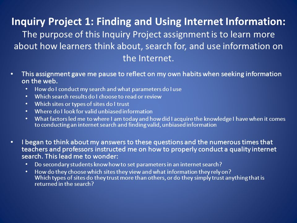 Inquiry Project 1: Finding and Using Internet Information: The purpose of this Inquiry Project assignment is to learn more about how learners think about, search for, and use information on the Internet.