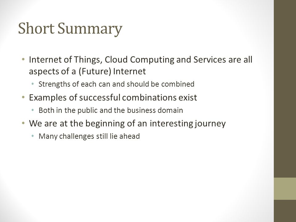 Short Summary Internet of Things, Cloud Computing and Services are all aspects of a (Future) Internet.