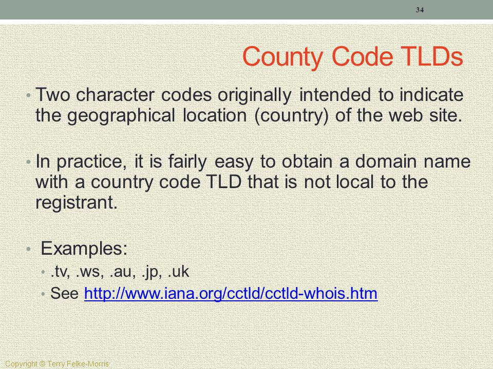 County Code TLDs Two character codes originally intended to indicate the geographical location (country) of the web site.