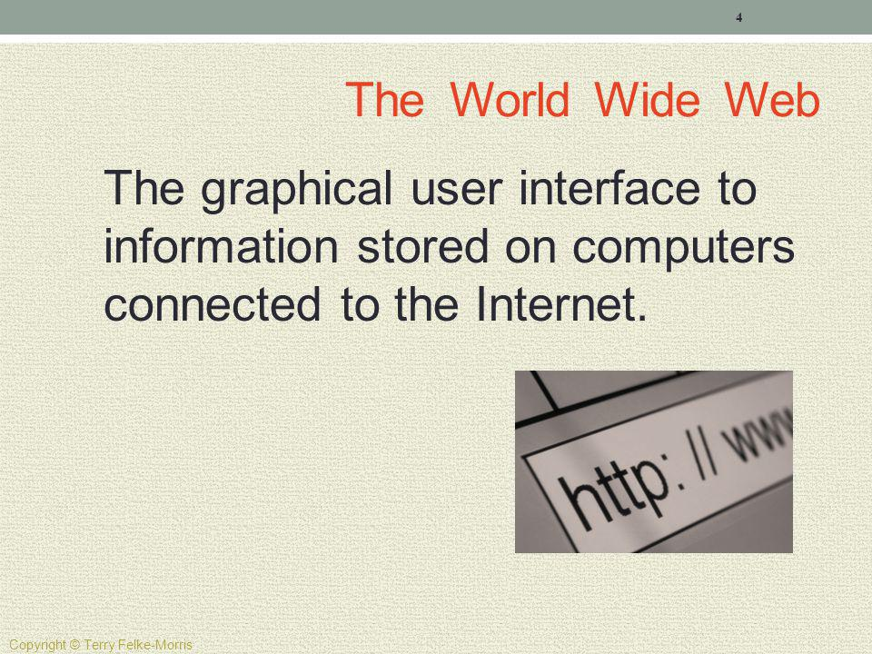The World Wide Web The graphical user interface to information stored on computers connected to the Internet.