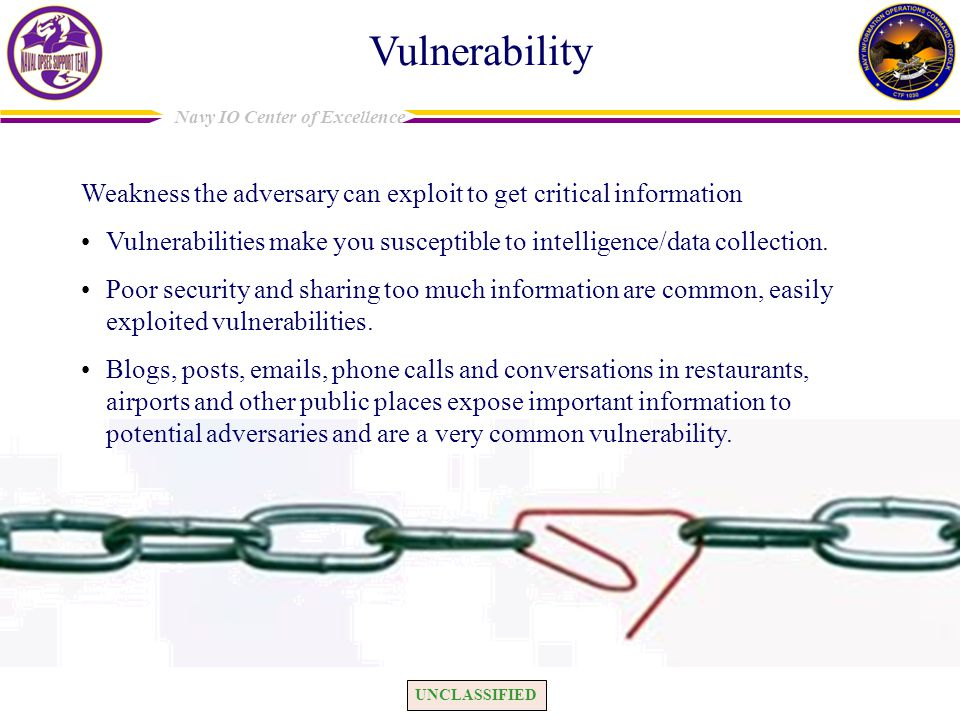 Vulnerability Weakness the adversary can exploit to get critical information. Vulnerabilities make you susceptible to intelligence/data collection.
