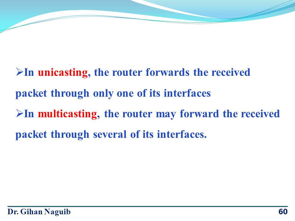In unicasting, the router forwards the received packet through only one of its interfaces