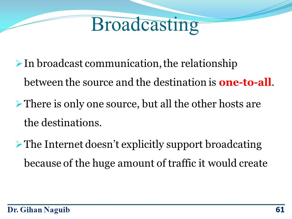 Broadcasting In broadcast communication, the relationship between the source and the destination is one-to-all.