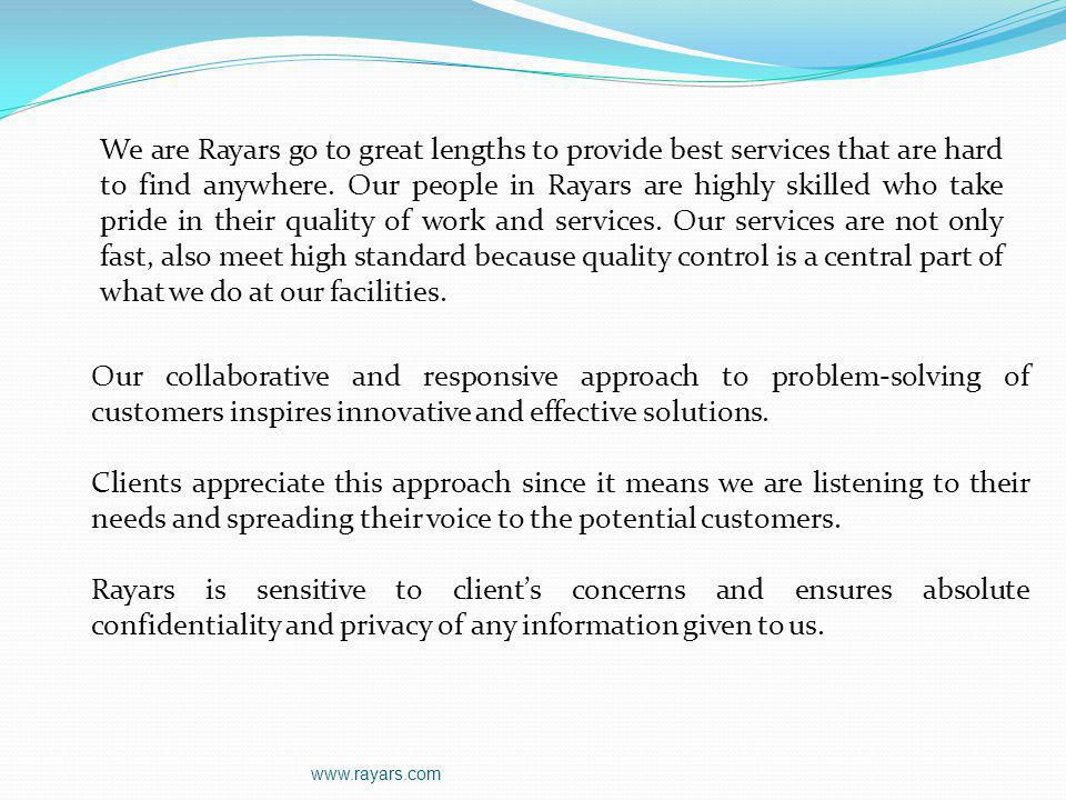 We are Rayars go to great lengths to provide best services that are hard to find anywhere. Our people in Rayars are highly skilled who take pride in their quality of work and services. Our services are not only fast, also meet high standard because quality control is a central part of what we do at our facilities.