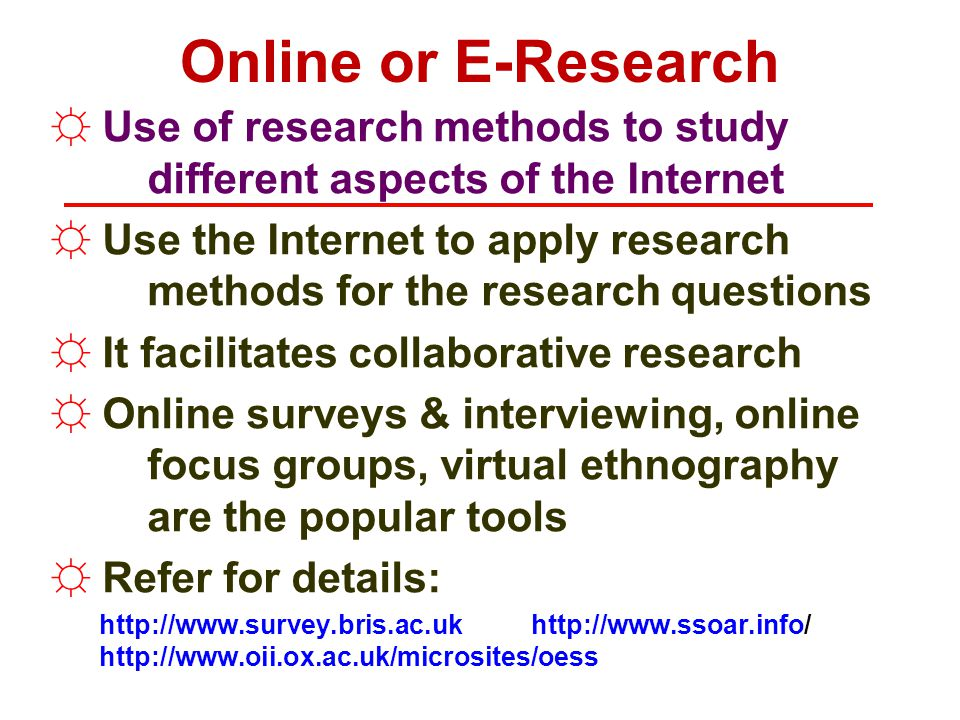 Online or E-Research Use of research methods to study different aspects of the Internet.