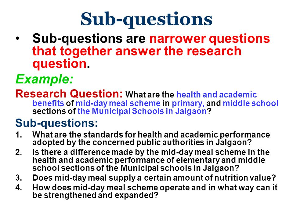 Sub-questions Sub-questions are narrower questions that together answer the research question. Example: