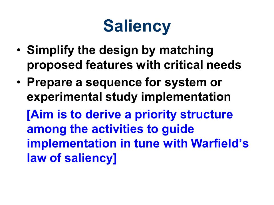 Saliency Simplify the design by matching proposed features with critical needs. Prepare a sequence for system or experimental study implementation.