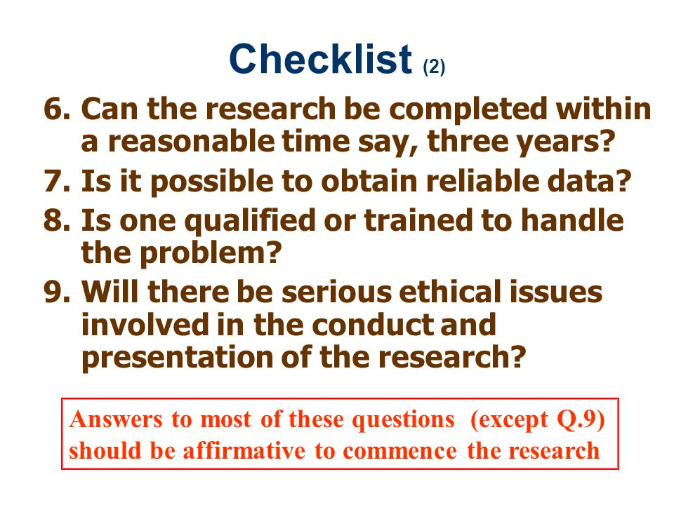 Checklist (2) Can the research be completed within a reasonable time say, three years Is it possible to obtain reliable data